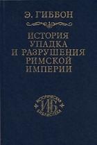 Э. Гиббон - История упадка и разрушения Римской империи. В 7 томах. Том 4