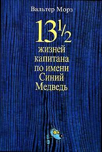 Вальтер Морз - 13 1/2 жизней капитана по имени Синий Медведь