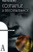 Карл Густав Юнг - Сознание и бессознательное
