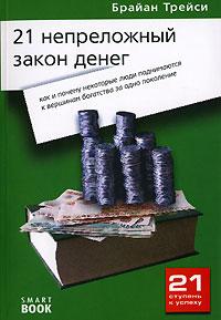 Брайан Трейси - 21 непреложный закон денег. Как и почему некоторые люди поднимаются к вершинам богатства за одно поколение