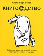Александр Етоев - Книгоедство. Выбранные места из книжной истории всех времен, планет и народов