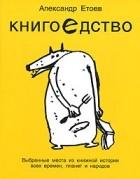 Александр Етоев — Книгоедство. Выбранные места из книжной истории всех времен, планет и народов