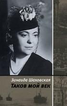 Зинаида Шаховская - Таков мой век