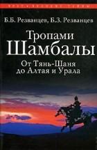 Б. Б. Резванцев, Б. З. Резванцев - Тропами Шамбалы. От Тянь-Шаня до Алтая и Урала