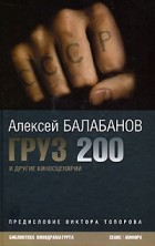 Алексей Балабанов - Груз 200 и другие киносценарии (сборник)