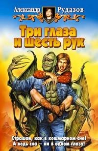 Александр Рудазов - Три глаза и шесть рук