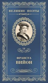 Франсуа Вийон - Великие поэты. Том 14. Баллада повешенных (сборник)