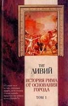 Тит Ливий - История Рима от основания города. Том 1
