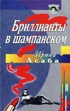 Ирина Асаба - Бриллианты в шампанском