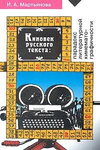 И. А. Мартьянова - Киновек русского текста. Парадокс литературной кинематографичности
