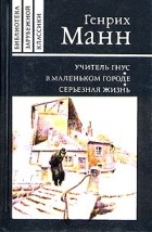 Генрих Манн - Учитель Гнус. В маленьком городе. Серьезная жизнь (сборник)