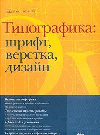 Джеймс Феличи — Типографика: Шрифт, верстка, дизайн: Основы типографики; Технические приемы работы; Правила для установки и др.
