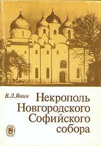 В. Л. Янин - Некрополь Новгородского Софийского собора