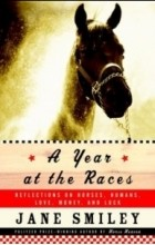 Jane Smiley - A Year at the Races : Reflections on Horses, Humans, Love, Money, and Luck