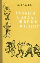Я. Гашек - Бравый солдат Швейк в плену (сборник)