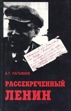 А. Г. Латышев - Рассекреченный Ленин