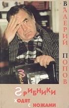 Валерий Попов - Грибники ходят с ножами (сборник)