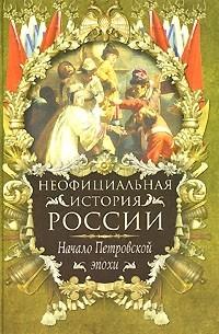 В. Н. Балязин - Неофициальная история России. Начало Петровской эпохи
