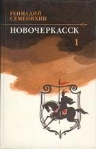 Геннадий Семенихин - Новочеркасск. В двух томах. Том 1