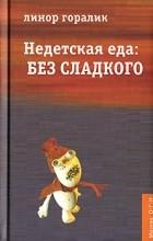 Линор Горалик - Недетская еда: Без сладкого