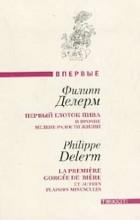 Филипп Делерм - Первый глоток пива и прочие мелкие радости жизни. Загубленная сиеста (сборник)
