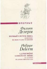 Филипп Делерм - Первый глоток пива и прочие мелкие радости жизни (сборник)