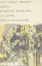 Эрнст Теодор Амадей Гофман - Житейские воззрения кота Мурра. Повести и рассказы (сборник)