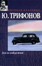 Юрий Трифонов - Дом на набережной. Исчезновение