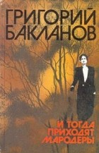 Григорий Бакланов - И тогда приходят мародеры