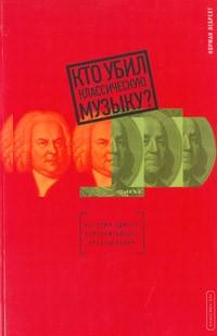 Норман Лебрехт - Кто убил классическую музыку?
