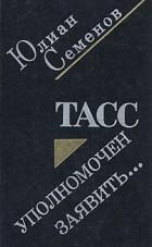 Юлиан Семенов - ТАСС уполномочен заявить...
