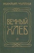 Михаил Чулаки - Вечный хлеб