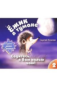 Сергей Козлов - Ежик в тумане. Том 2. Садитесь, я вам налью чаю! О жизни (аудиокнига на 2 CD) (сборник)