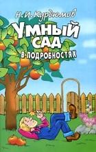 Н. И. Курдюмов - Умный сад в подробностях