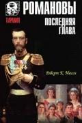 Роберт К. Масси - Романовы. Последняя глава