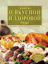 - Книга о вкусной и здоровой пище. Поэтапные инструкции приготовления