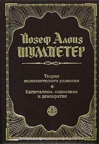 Йозеф Алоиз Шумпетер - Теория экономического развития. Капитализм, социализм и демократия