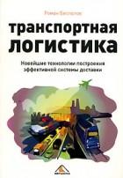 Роман Беспалов - Транспортная логистика. Новейшие технологии построения эффективной системы доставки