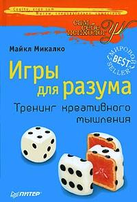 Майкл Микалко - Игры для разума. Тренинг креативного мышления