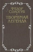 Федор Сологуб - Творимая легенда