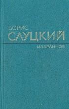 Борис Слуцкий - Борис Слуцкий. Избранное