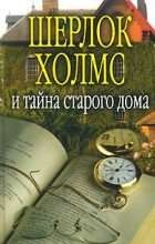 - Шерлок Холмс и тайна старого дома (сборник)