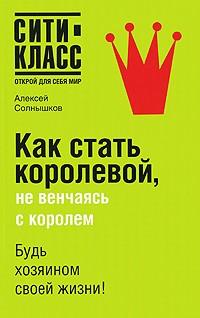 Алексей Солнышков - Как стать королевой, не венчаясь с королем
