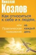 Николай Козлов - Как относиться к себе и людям, или Практическая психология на каждый день