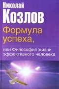 Николай Козлов - Формула успеха, или Философия жизни эффективного человека