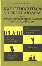 Н. И. Козлов - Как относиться к себе и людям, или Практическая психология на каждый день