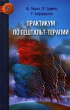 П. Гудмен, Р. Хефферлин, Фредерик Саломон Перлз - Практикум по гештальт-терапии