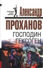 Александр Проханов - Господин Гексоген
