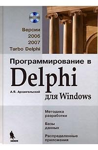 А. Я. Архангельский - Программирование в Delphi для Windows. Версии 2006, 2007, Turbo Delphi (+ CD-ROM)