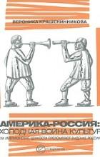 Вероника Крашенинникова - Америка-Россия. Холодная война культур
